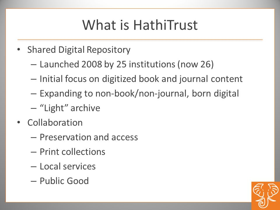 What is HathiTrust Shared Digital Repository – Launched 2008 by 25 institutions (now 26) – Initial focus on digitized book and journal content – Expan