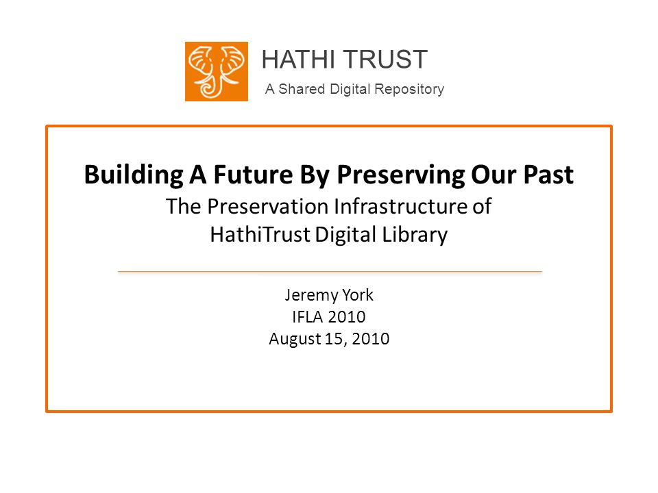HATHI TRUST A Shared Digital Repository Building A Future By Preserving Our Past The Preservation Infrastructure of HathiTrust Digital Library Jeremy