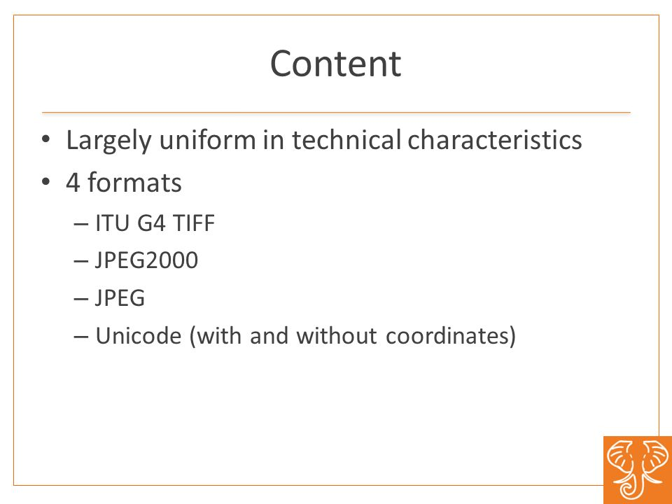 Content Largely uniform in technical characteristics 4 formats – ITU G4 TIFF – JPEG2000 – JPEG – Unicode (with and without coordinates)
