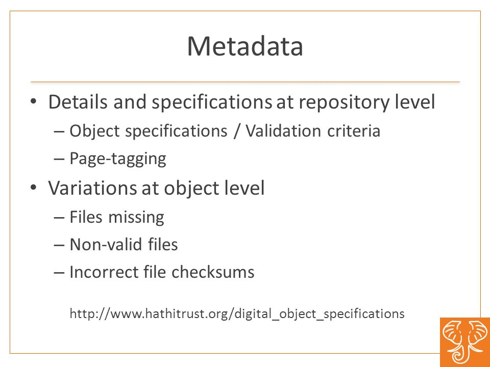 Metadata Details and specifications at repository level – Object specifications / Validation criteria – Page-tagging Variations at object level – Files missing – Non-valid files – Incorrect file checksums http://www.hathitrust.org/digital_object_specifications