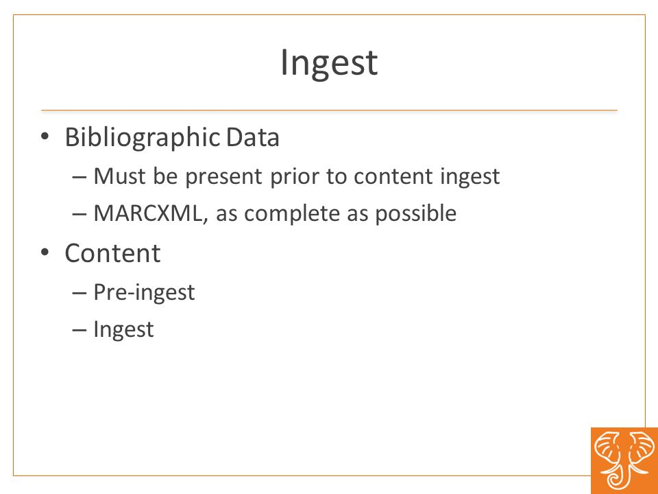 Bibliographic Data – Must be present prior to content ingest – MARCXML, as complete as possible Content – Pre-ingest – Ingest Ingest