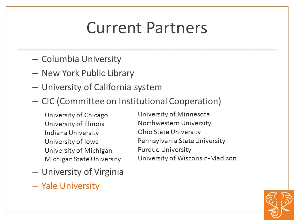Current Partners – Columbia University – New York Public Library – University of California system – CIC (Committee on Institutional Cooperation) – University of Virginia – Yale University University of Chicago University of Illinois Indiana University University of Iowa University of Michigan Michigan State University University of Minnesota Northwestern University Ohio State University Pennsylvania State University Purdue University University of Wisconsin-Madison