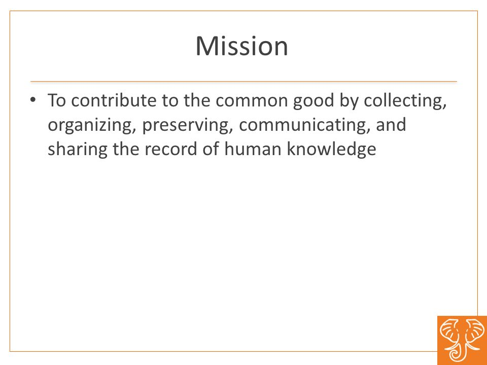 Mission To contribute to the common good by collecting, organizing, preserving, communicating, and sharing the record of human knowledge