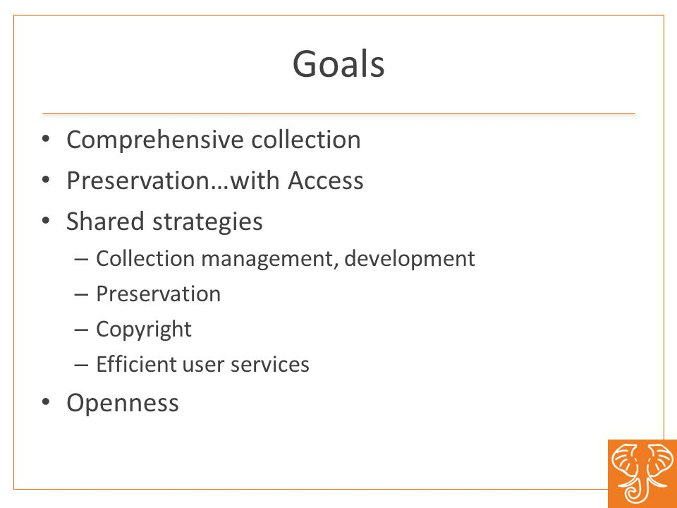 Goals Comprehensive collection Preservation…with Access Shared strategies – Collection management, development – Preservation – Copyright – Efficient