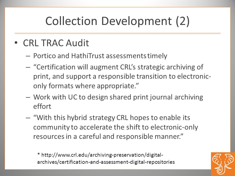 Collection Development (2) CRL TRAC Audit – Portico and HathiTrust assessments timely – Certification will augment CRLs strategic archiving of print, and support a responsible transition to electronic- only formats where appropriate.
