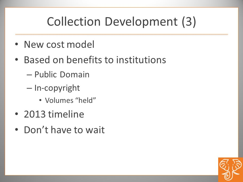 New cost model Based on benefits to institutions – Public Domain – In-copyright Volumes held 2013 timeline Dont have to wait Collection Development (3)