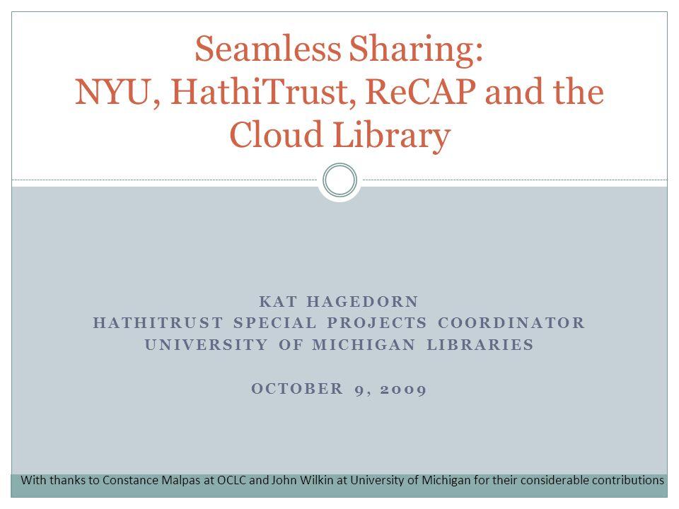 KAT HAGEDORN HATHITRUST SPECIAL PROJECTS COORDINATOR UNIVERSITY OF MICHIGAN LIBRARIES OCTOBER 9, 2009 Seamless Sharing: NYU, HathiTrust, ReCAP and the
