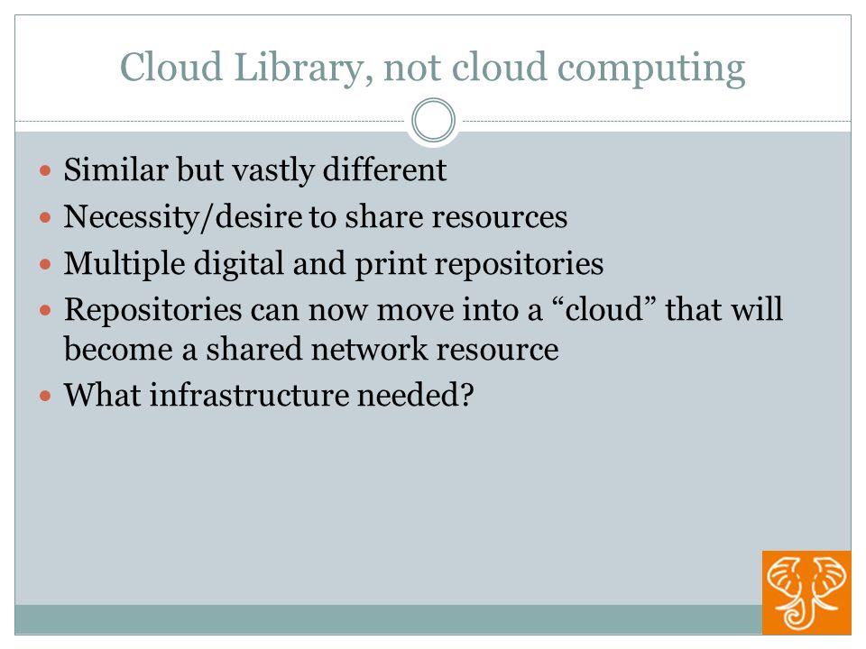 Cloud Library, not cloud computing Similar but vastly different Necessity/desire to share resources Multiple digital and print repositories Repositories can now move into a cloud that will become a shared network resource What infrastructure needed