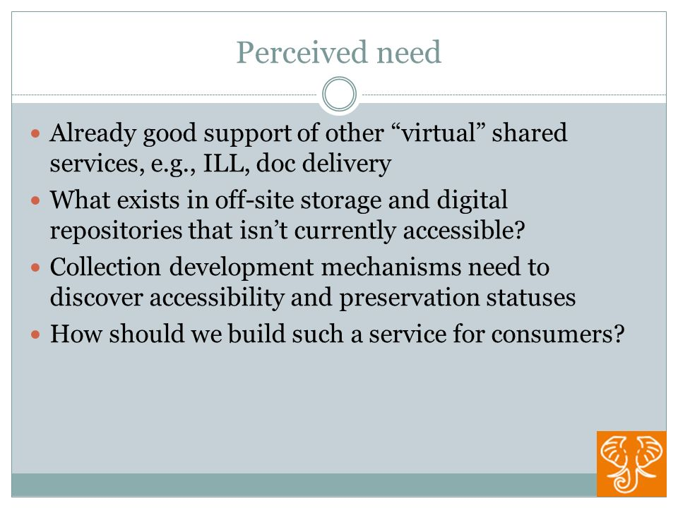 Perceived need Already good support of other virtual shared services, e.g., ILL, doc delivery What exists in off-site storage and digital repositories