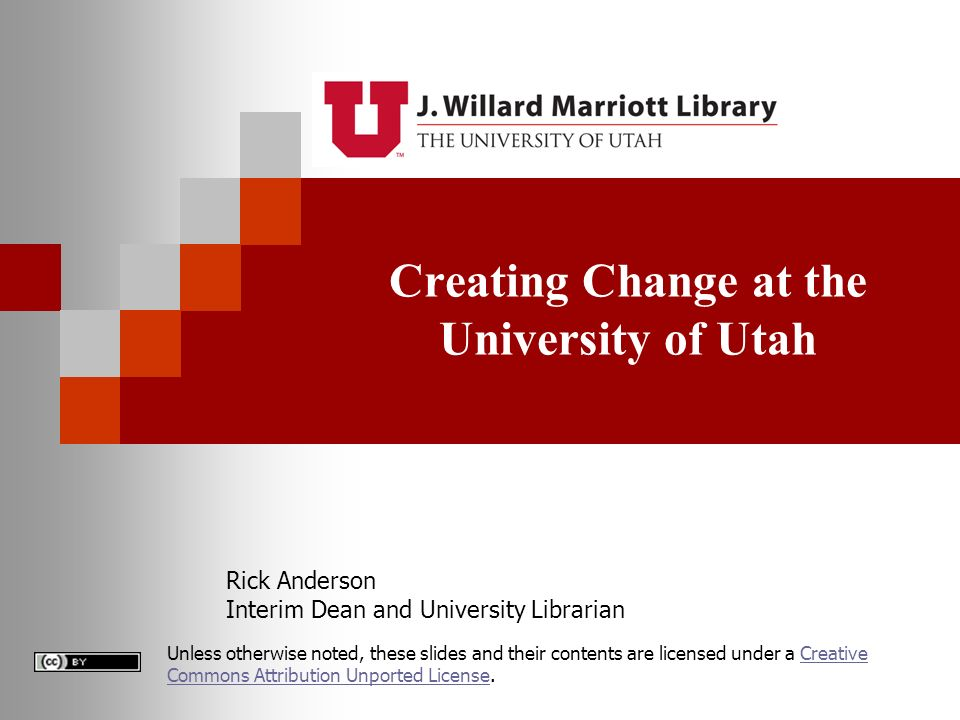 Creating Change at the University of Utah Rick Anderson Interim Dean and University Librarian Unless otherwise noted, these slides and their contents are licensed under a Creative Commons Attribution Unported License.Creative Commons Attribution Unported License