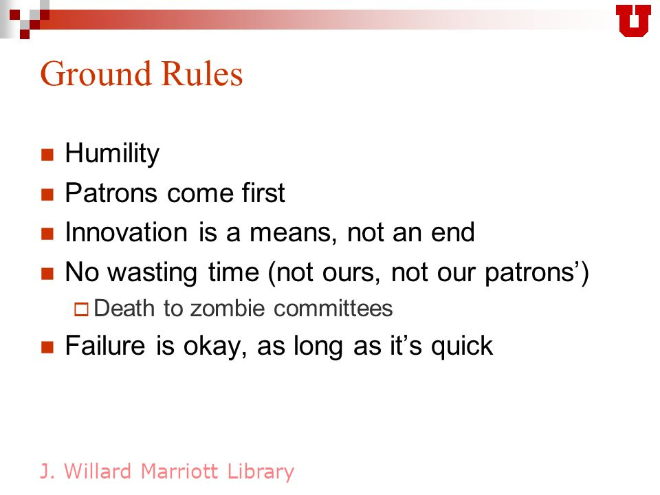 J. Willard Marriott Library Ground Rules Humility Patrons come first Innovation is a means, not an end No wasting time (not ours, not our patrons) Dea