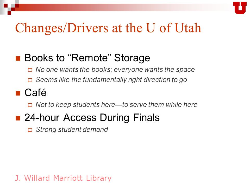 J. Willard Marriott Library Changes/Drivers at the U of Utah Books to Remote Storage No one wants the books; everyone wants the space Seems like the f