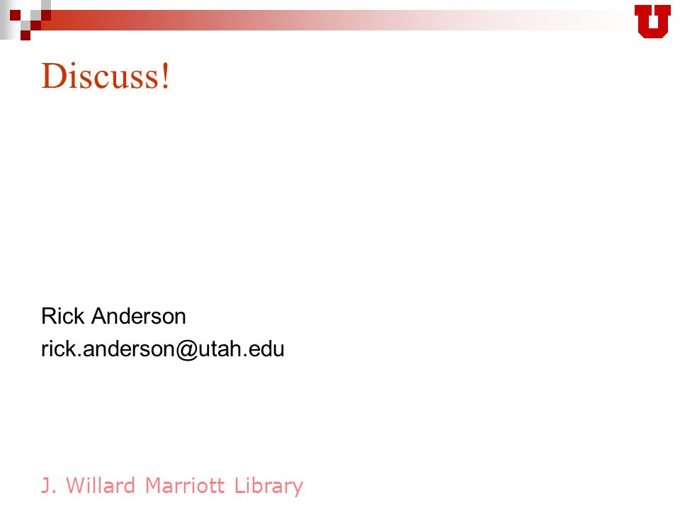 J. Willard Marriott Library Discuss! Rick Anderson rick.anderson@utah.edu
