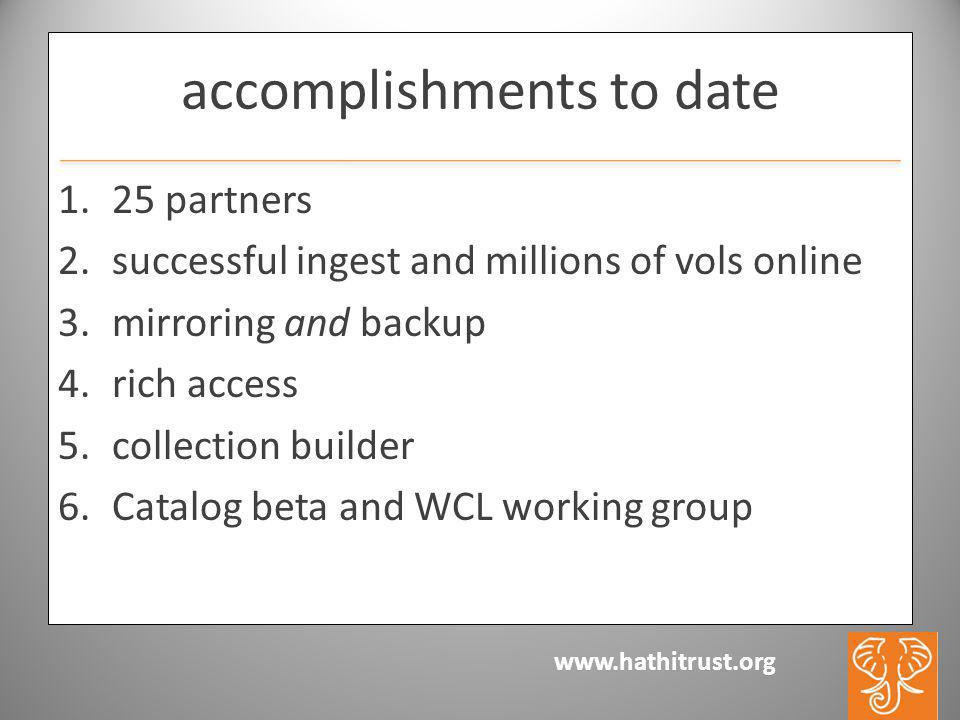www.hathitrust.org accomplishments to date 1.25 partners 2.successful ingest and millions of vols online 3.mirroring and backup 4.rich access 5.collection builder 6.Catalog beta and WCL working group