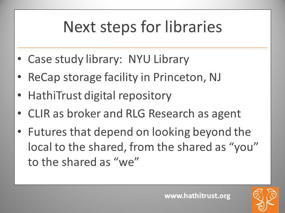 www.hathitrust.org Next steps for libraries Case study library: NYU Library ReCap storage facility in Princeton, NJ HathiTrust digital repository CLIR as broker and RLG Research as agent Futures that depend on looking beyond the local to the shared, from the shared as you to the shared as we