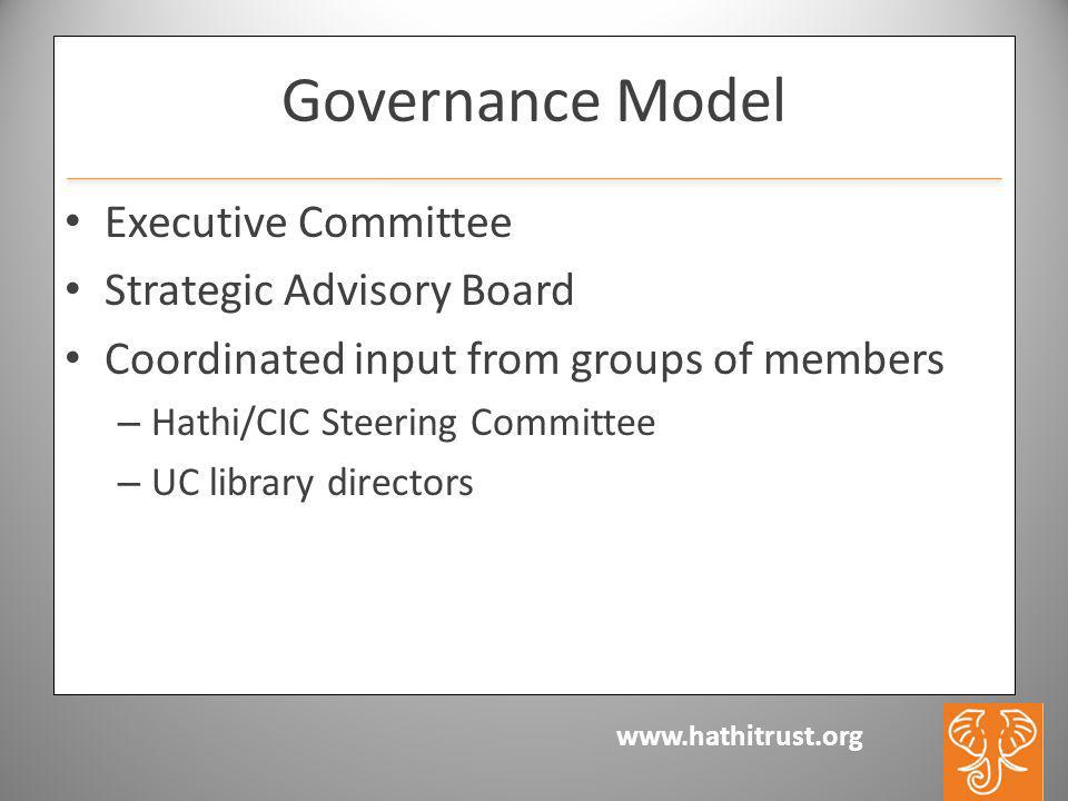 Governance Model Executive Committee Strategic Advisory Board Coordinated input from groups of members – Hathi/CIC Steering Committee – UC library directors