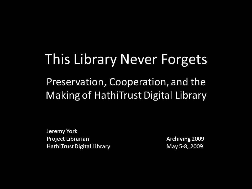 This Library Never Forgets Preservation, Cooperation, and the Making of HathiTrust Digital Library Jeremy York Project Librarian HathiTrust Digital Li