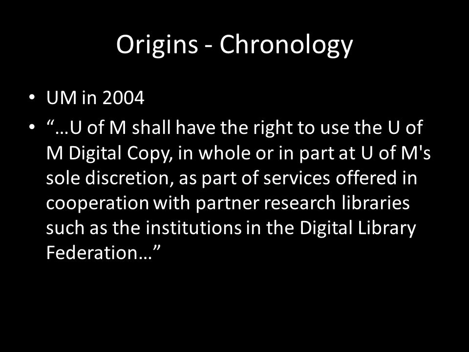 Origins - Chronology UM in 2004 …U of M shall have the right to use the U of M Digital Copy, in whole or in part at U of M s sole discretion, as part of services offered in cooperation with partner research libraries such as the institutions in the Digital Library Federation…