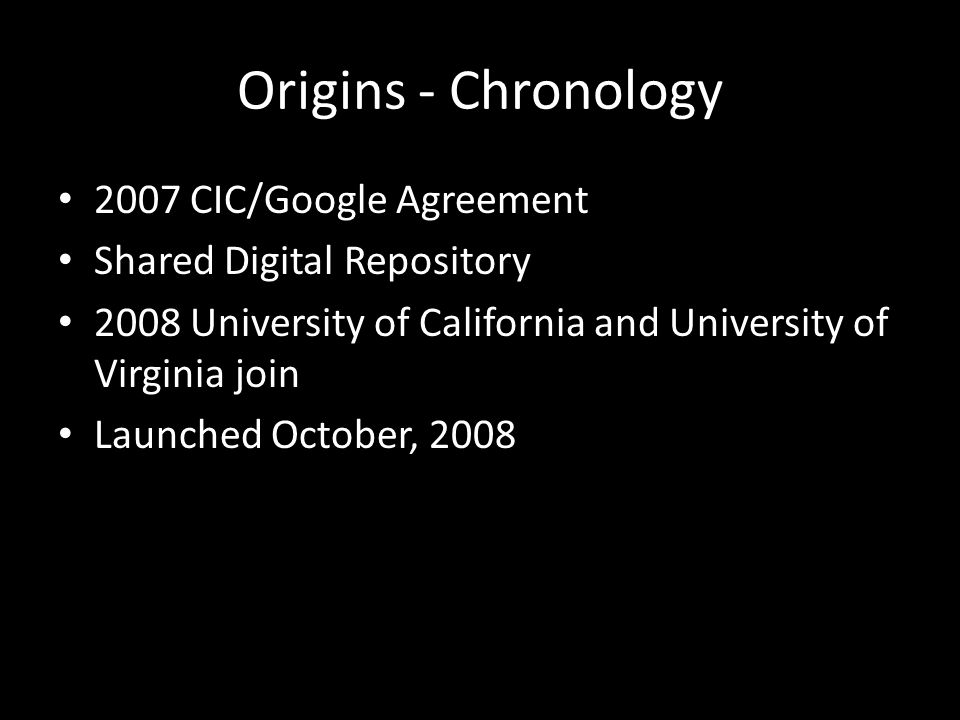 Origins - Chronology 2007 CIC/Google Agreement Shared Digital Repository 2008 University of California and University of Virginia join Launched Octobe