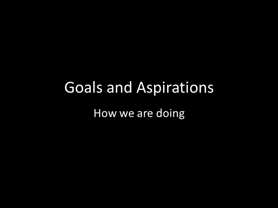 Goals and Aspirations How we are doing