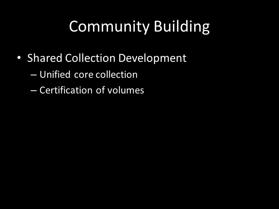 Community Building Shared Collection Development – Unified core collection – Certification of volumes