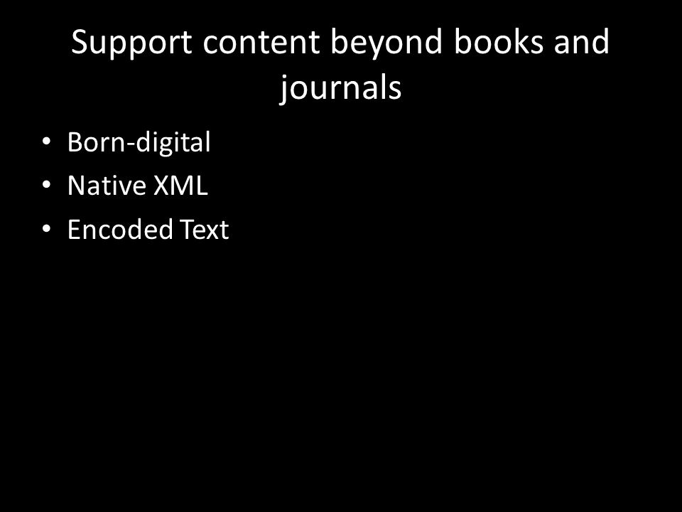 Support content beyond books and journals Born-digital Native XML Encoded Text