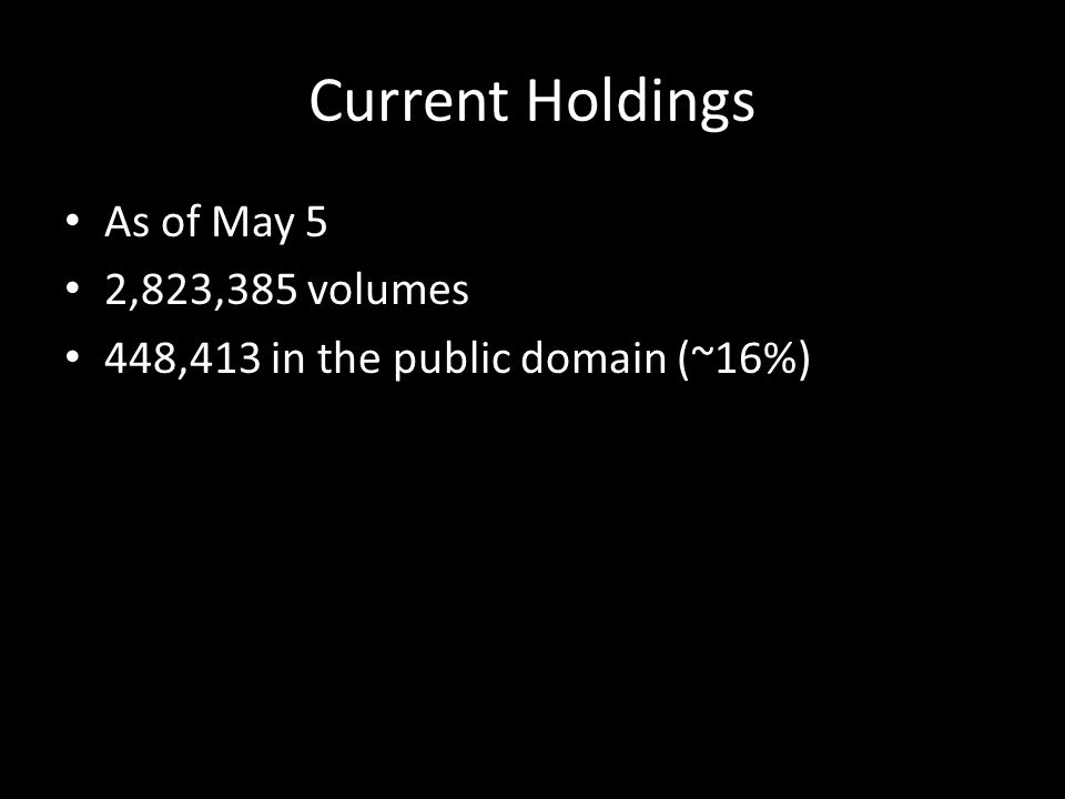 Current Holdings As of May 5 2,823,385 volumes 448,413 in the public domain (~16%)