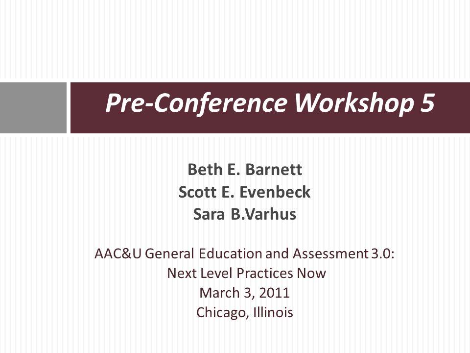 Beth E. Barnett Scott E. Evenbeck Sara B.Varhus AAC&U General Education and Assessment 3.0: Next Level Practices Now March 3, 2011 Chicago, Illinois P