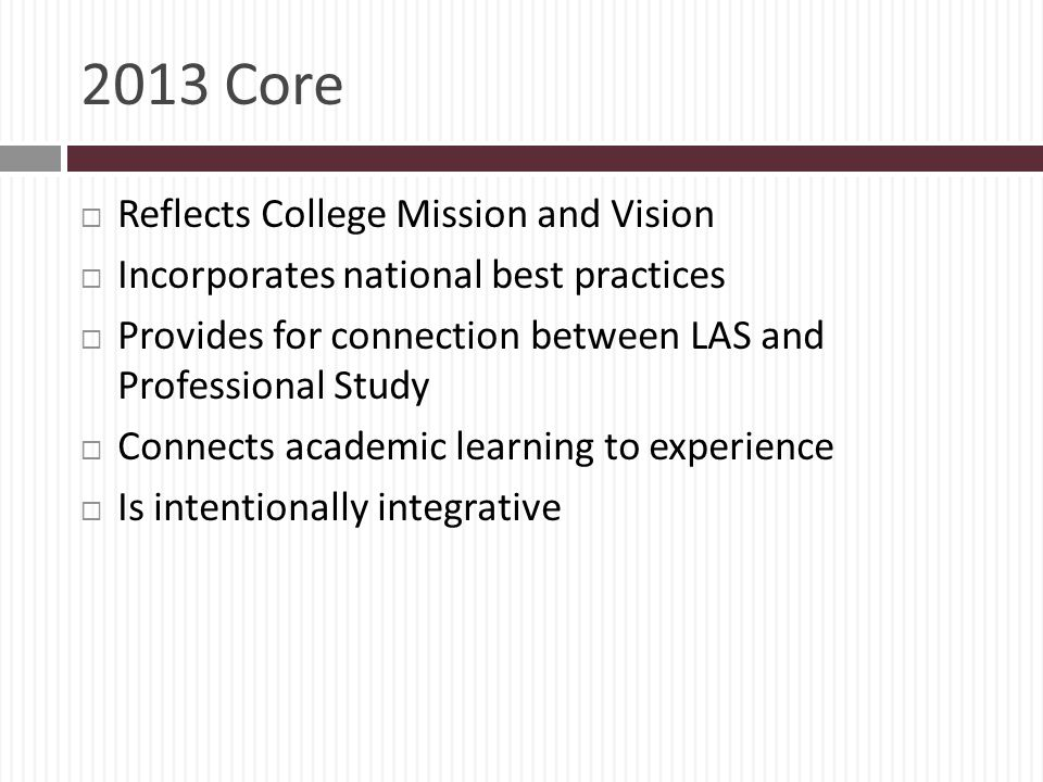 2013 Core Reflects College Mission and Vision Incorporates national best practices Provides for connection between LAS and Professional Study Connects academic learning to experience Is intentionally integrative
