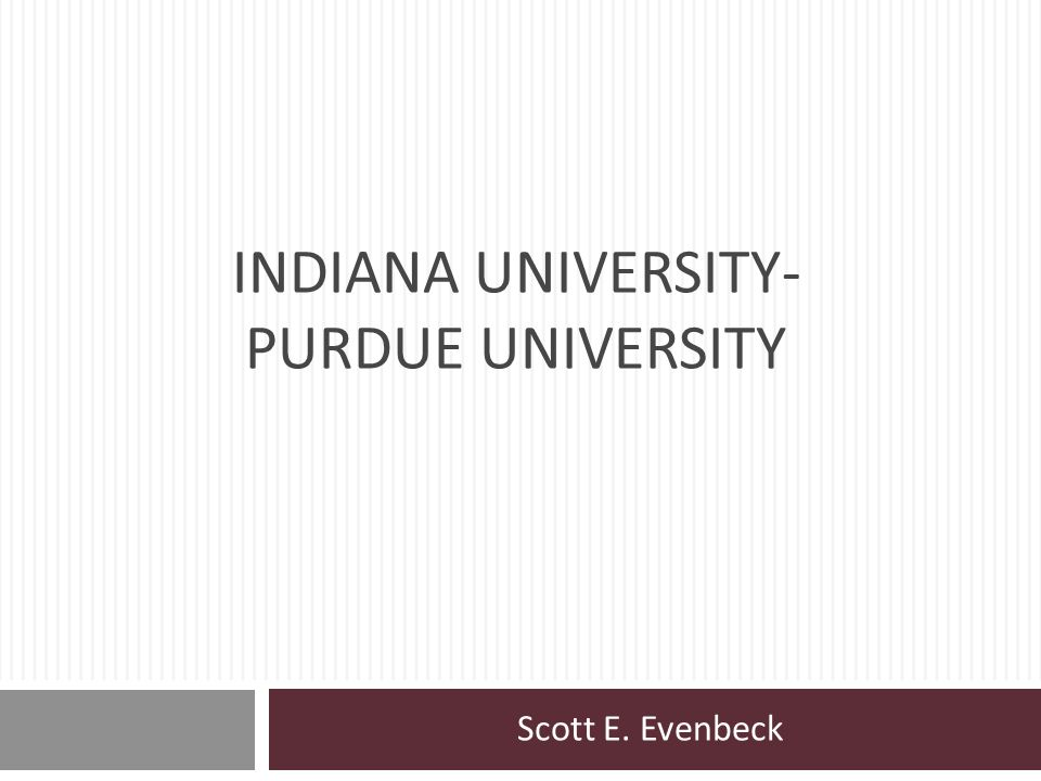 INDIANA UNIVERSITY- PURDUE UNIVERSITY Scott E. Evenbeck