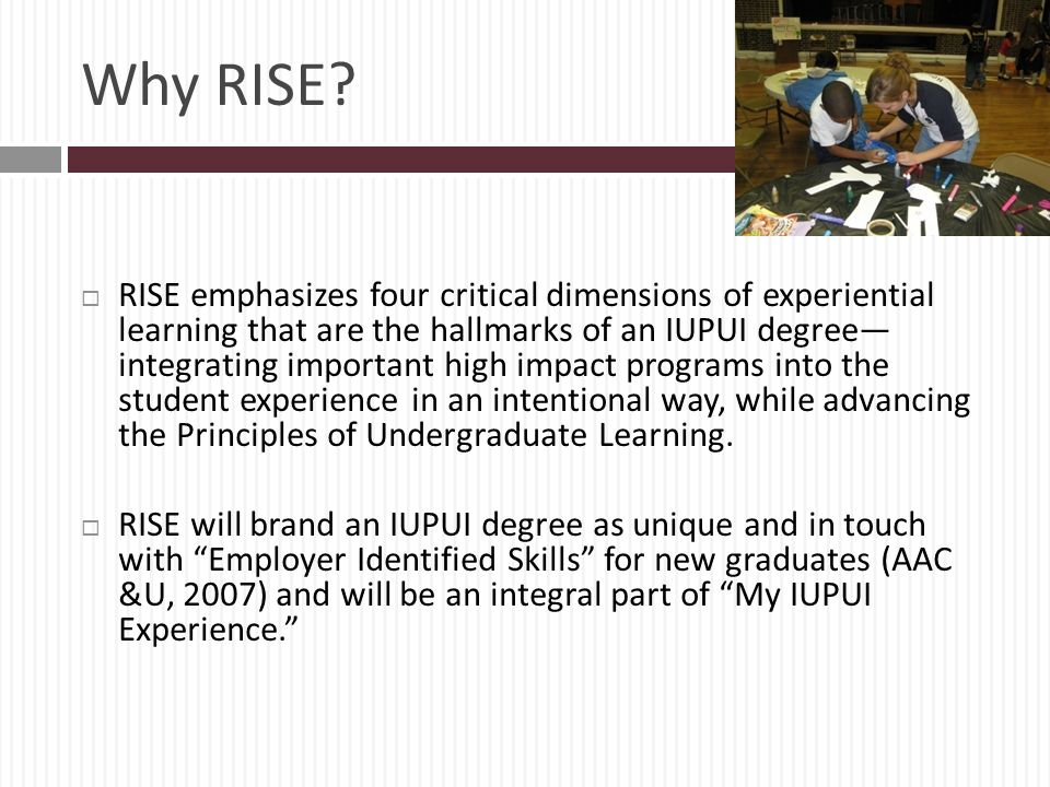 Why RISE? RISE emphasizes four critical dimensions of experiential learning that are the hallmarks of an IUPUI degree integrating important high impac