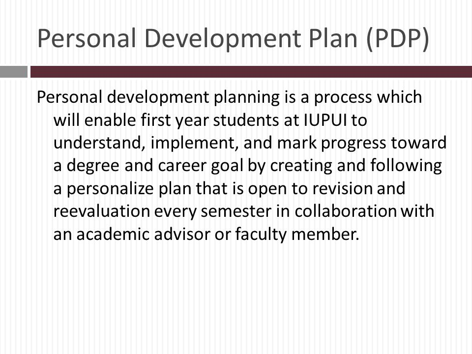 Personal Development Plan (PDP) Personal development planning is a process which will enable first year students at IUPUI to understand, implement, and mark progress toward a degree and career goal by creating and following a personalize plan that is open to revision and reevaluation every semester in collaboration with an academic advisor or faculty member.