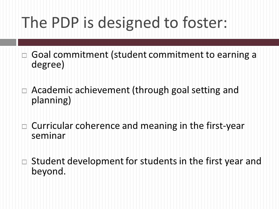 The PDP is designed to foster: Goal commitment (student commitment to earning a degree) Academic achievement (through goal setting and planning) Curricular coherence and meaning in the first-year seminar Student development for students in the first year and beyond.
