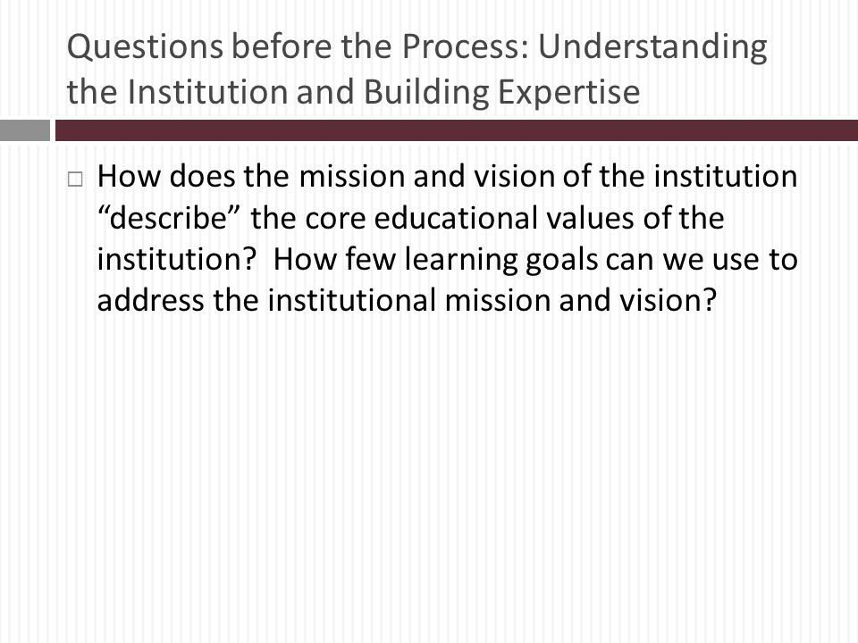 Questions before the Process: Understanding the Institution and Building Expertise How does the mission and vision of the institution describe the core educational values of the institution.