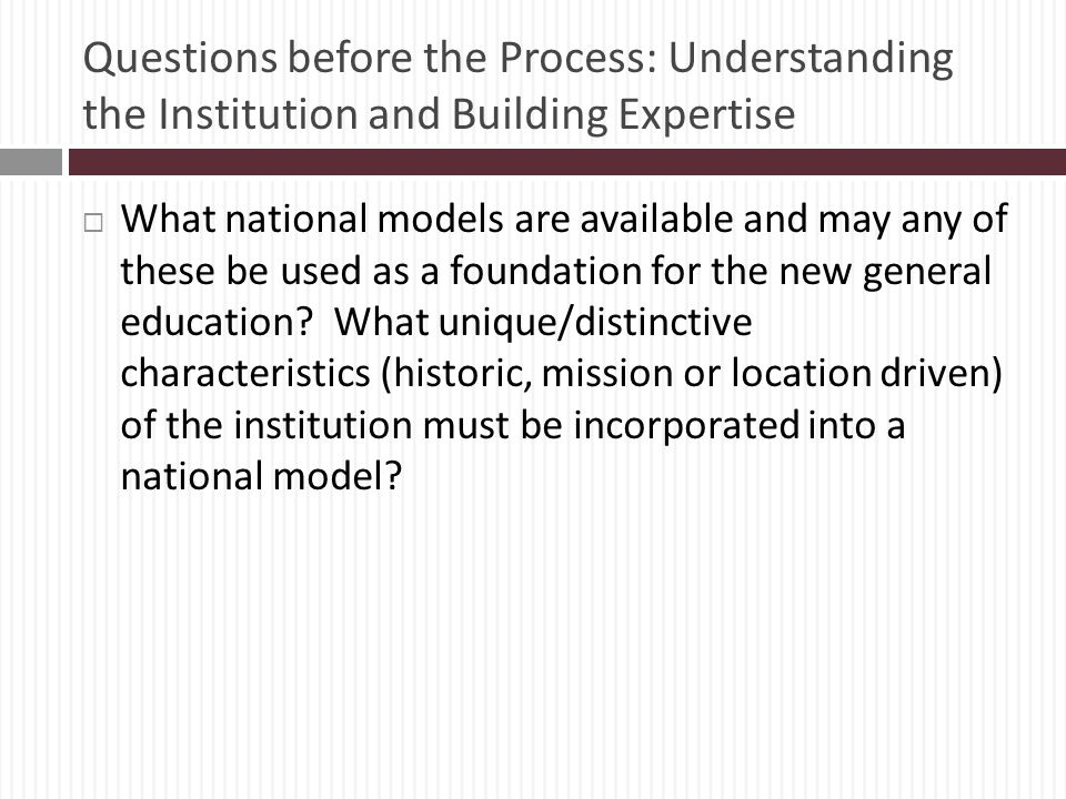 Questions before the Process: Understanding the Institution and Building Expertise What national models are available and may any of these be used as a foundation for the new general education.