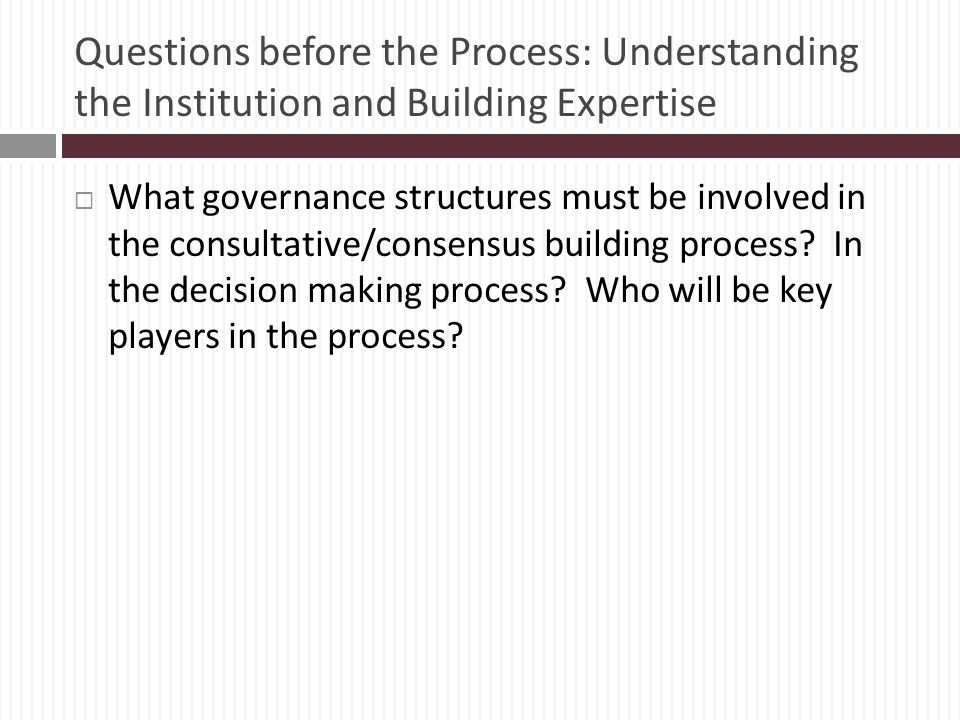 Questions before the Process: Understanding the Institution and Building Expertise What governance structures must be involved in the consultative/consensus building process.