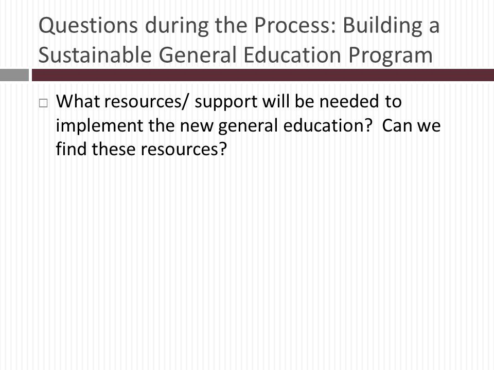 Questions during the Process: Building a Sustainable General Education Program What resources/ support will be needed to implement the new general education.