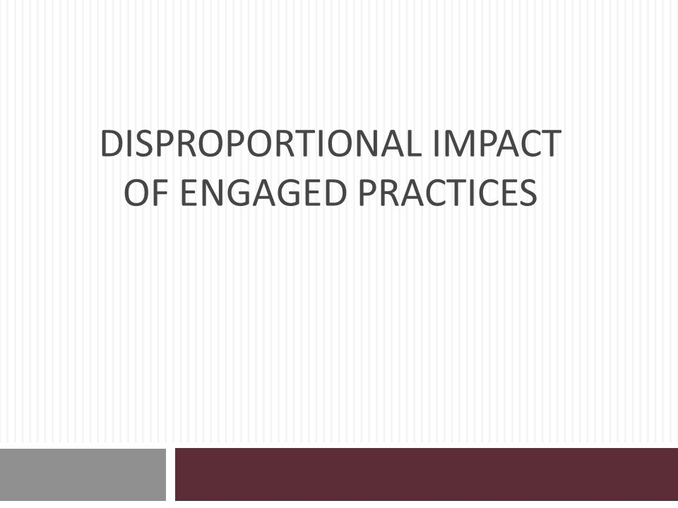 DISPROPORTIONAL IMPACT OF ENGAGED PRACTICES