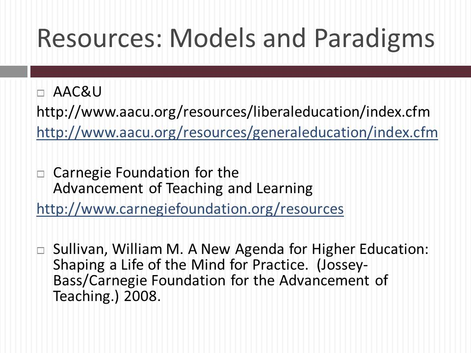 Resources: Models and Paradigms AAC&U http://www.aacu.org/resources/liberaleducation/index.cfm http://www.aacu.org/resources/generaleducation/index.cfm Carnegie Foundation for the Advancement of Teaching and Learning http://www.carnegiefoundation.org/resources Sullivan, William M.