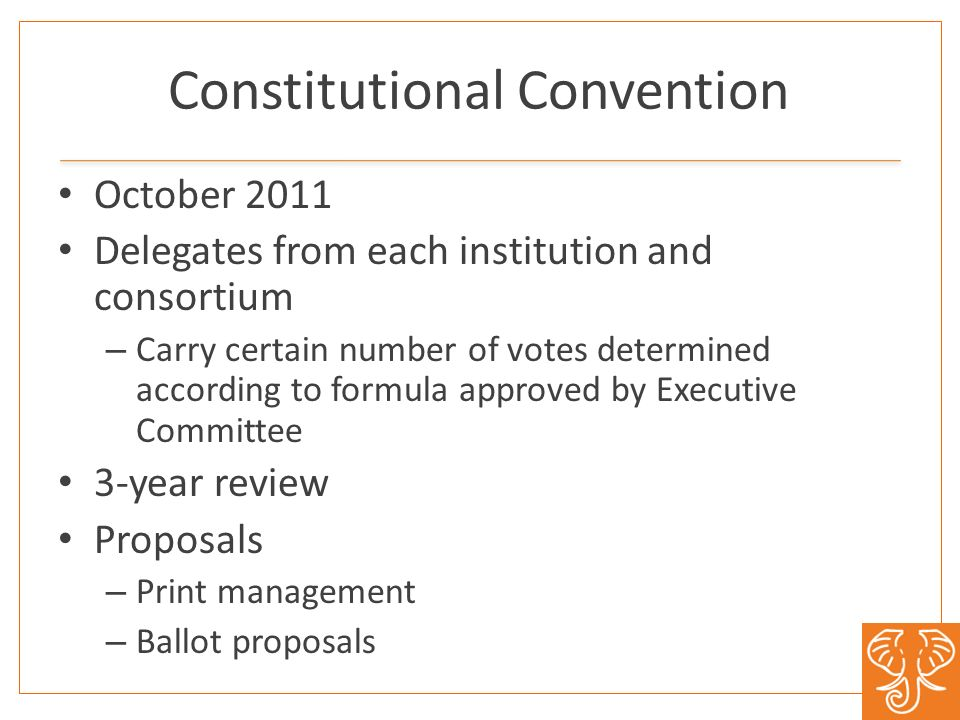 Constitutional Convention October 2011 Delegates from each institution and consortium – Carry certain number of votes determined according to formula approved by Executive Committee 3-year review Proposals – Print management – Ballot proposals