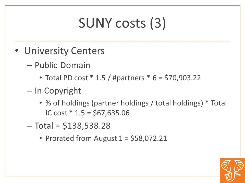 SUNY costs (3) University Centers – Public Domain Total PD cost * 1.5 / #partners * 6 = $70,903.22 – In Copyright % of holdings (partner holdings / total holdings) * Total IC cost * 1.5 = $67,635.06 – Total = $138,538.28 Prorated from August 1 = $58,072.21