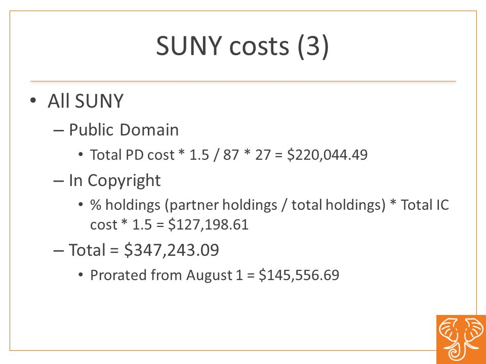 SUNY costs (3) All SUNY – Public Domain Total PD cost * 1.5 / 87 * 27 = $220,044.49 – In Copyright % holdings (partner holdings / total holdings) * Total IC cost * 1.5 = $127,198.61 – Total = $347,243.09 Prorated from August 1 = $145,556.69