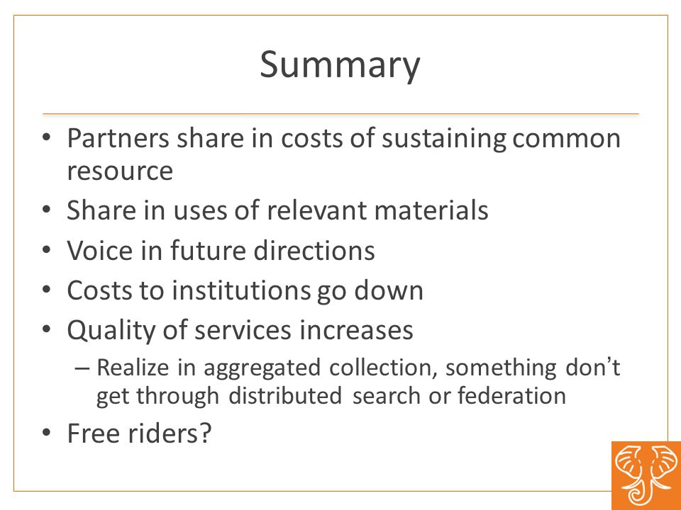 Summary Partners share in costs of sustaining common resource Share in uses of relevant materials Voice in future directions Costs to institutions go down Quality of services increases – Realize in aggregated collection, something dont get through distributed search or federation Free riders