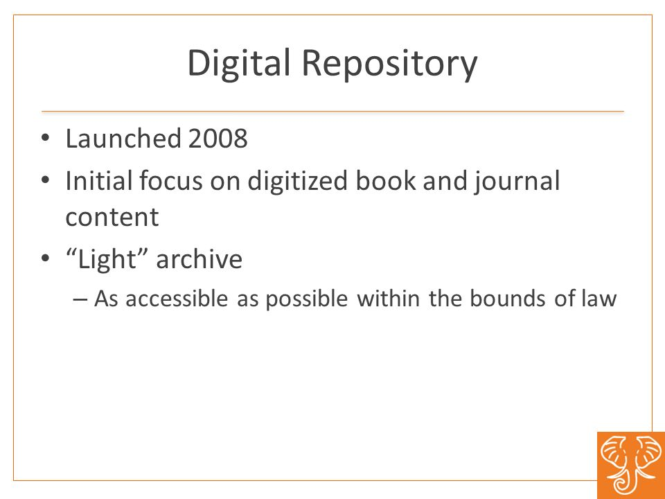 Digital Repository Launched 2008 Initial focus on digitized book and journal content Light archive – As accessible as possible within the bounds of law