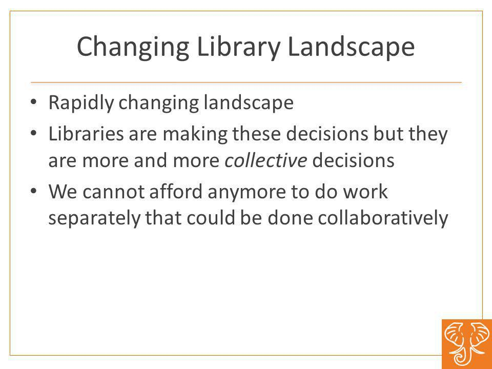 Changing Library Landscape Rapidly changing landscape Libraries are making these decisions but they are more and more collective decisions We cannot afford anymore to do work separately that could be done collaboratively