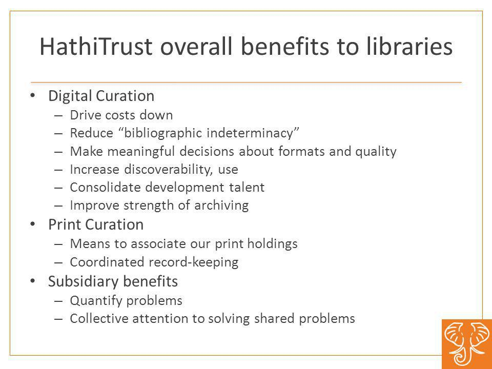 HathiTrust overall benefits to libraries Digital Curation – Drive costs down – Reduce bibliographic indeterminacy – Make meaningful decisions about formats and quality – Increase discoverability, use – Consolidate development talent – Improve strength of archiving Print Curation – Means to associate our print holdings – Coordinated record-keeping Subsidiary benefits – Quantify problems – Collective attention to solving shared problems