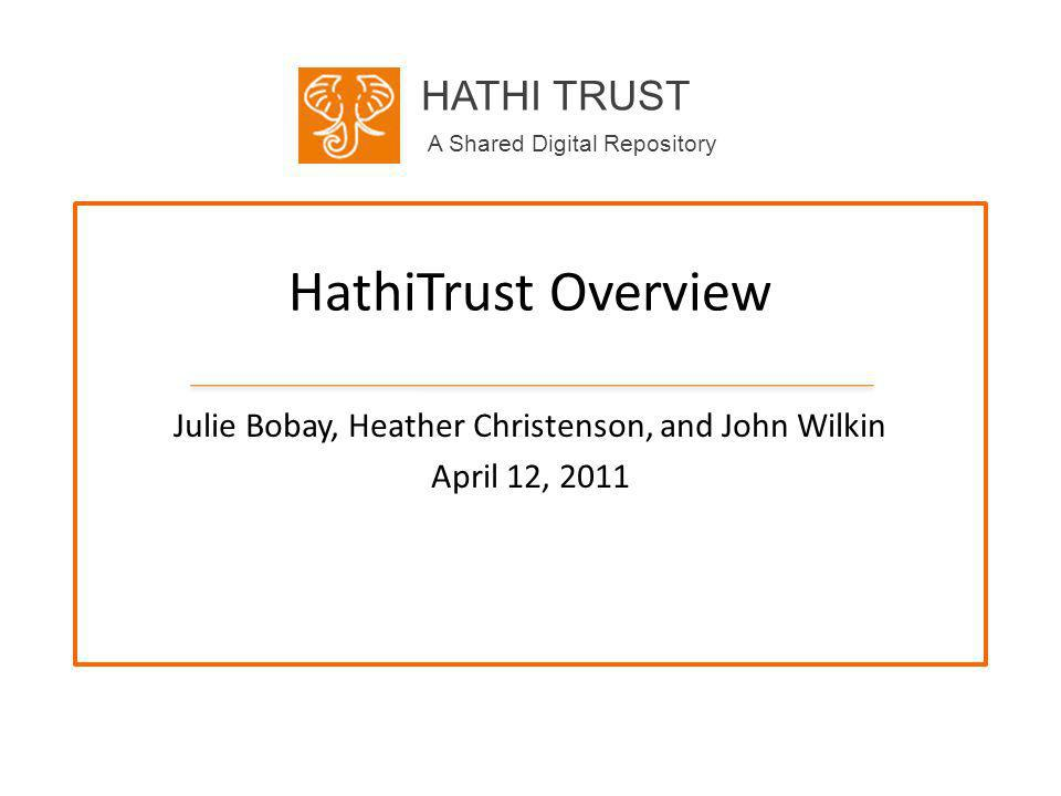 HATHI TRUST A Shared Digital Repository HathiTrust Overview Julie Bobay, Heather Christenson, and John Wilkin April 12, 2011