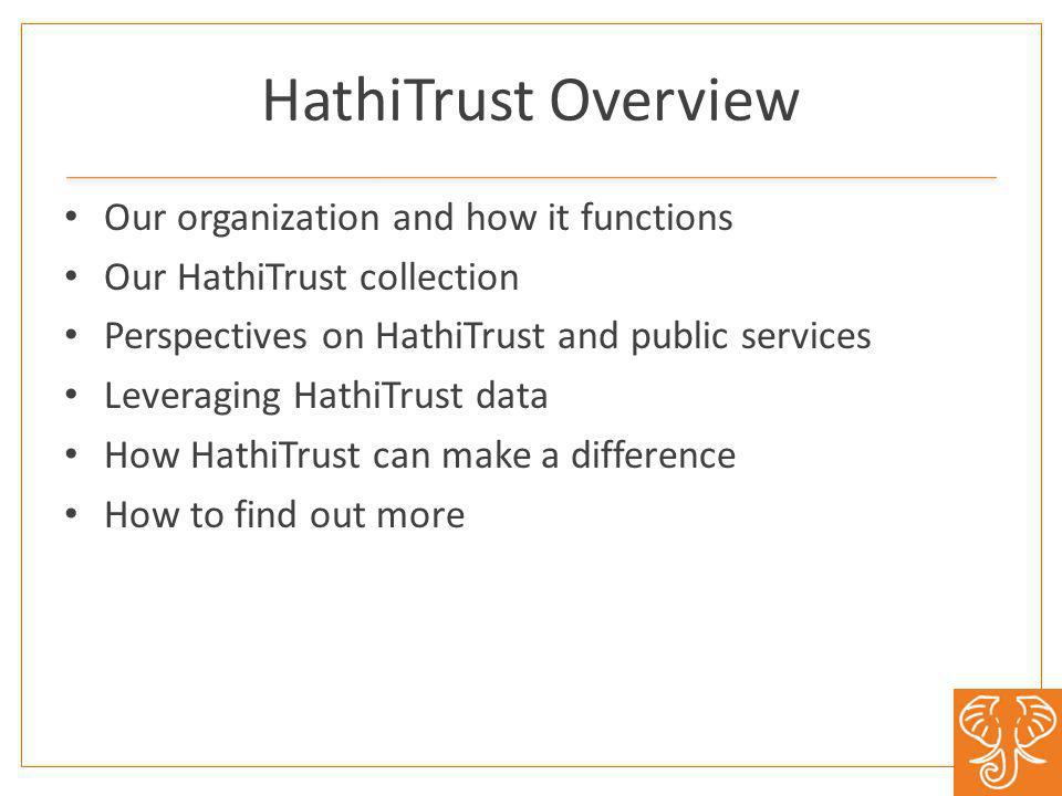 HathiTrust Overview Our organization and how it functions Our HathiTrust collection Perspectives on HathiTrust and public services Leveraging HathiTrust data How HathiTrust can make a difference How to find out more
