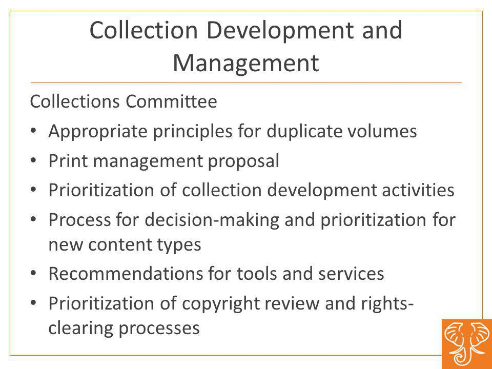 Collection Development and Management Collections Committee Appropriate principles for duplicate volumes Print management proposal Prioritization of collection development activities Process for decision-making and prioritization for new content types Recommendations for tools and services Prioritization of copyright review and rights- clearing processes