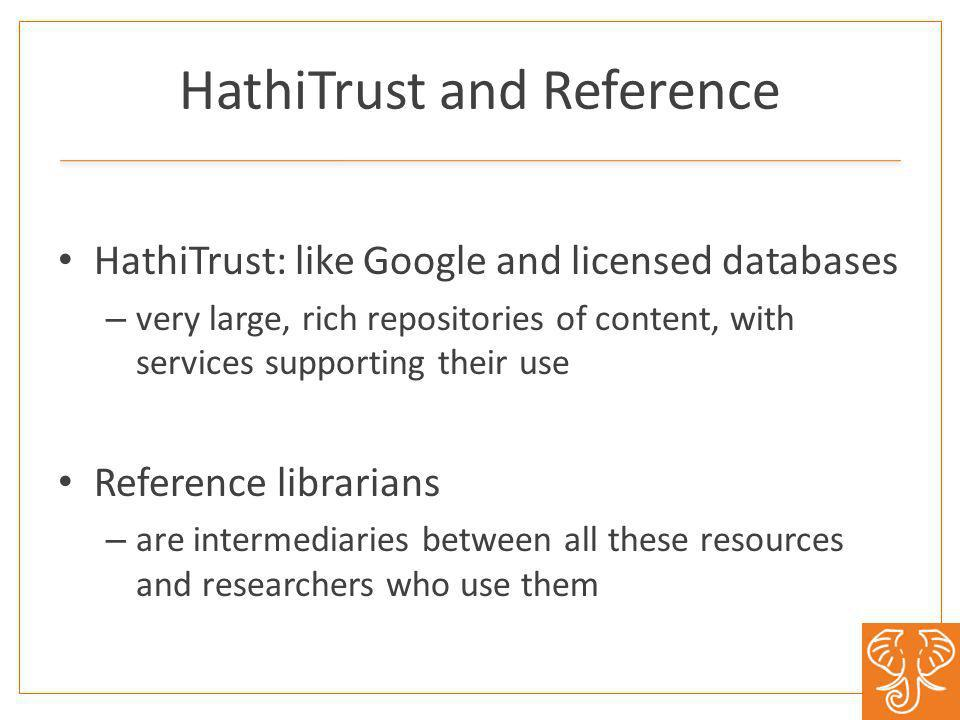 HathiTrust and Reference HathiTrust: like Google and licensed databases – very large, rich repositories of content, with services supporting their use Reference librarians – are intermediaries between all these resources and researchers who use them